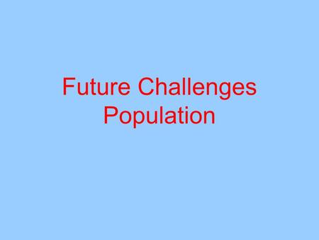 Future Challenges Population. Students Learn about current and future population trends: growth rates, age structure and spatial distribution DONE in.
