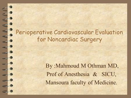 Perioperative Cardiovascular Evaluation for Noncardiac Surgery By :Mahmoud M Othman MD, Prof of Anesthesia & SICU, Mansoura faculty of Medicine.