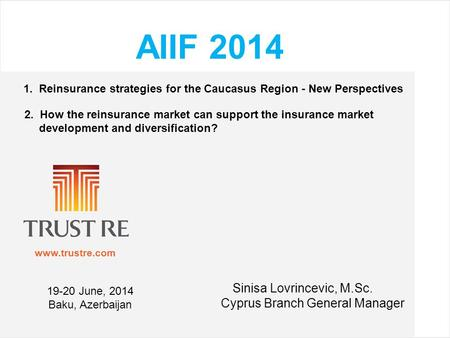 Www.trustre.com AIIF 2014 1. Reinsurance strategies for the Caucasus Region - New Perspectives 2. How the reinsurance market can support the insurance.