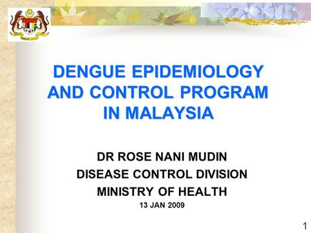 DENGUE EPIDEMIOLOGY AND CONTROL PROGRAM IN MALAYSIA DR ROSE NANI MUDIN DISEASE CONTROL DIVISION MINISTRY OF HEALTH 13 JAN 2009 1.