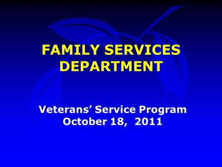 FAMILY SERVICES DEPARTMENT Veterans' Service Program October 18, 2011.
