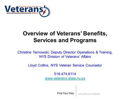 Let us be your compass Find Your Way Overview of Veterans' Benefits, Services and Programs Christine Tarnowski, Deputy Director Operations & Training,