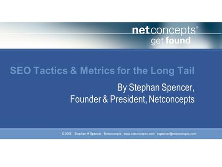 © 2008 Stephan M Spencer Netconcepts  SEO Tactics & Metrics for the Long Tail By Stephan Spencer, Founder &
