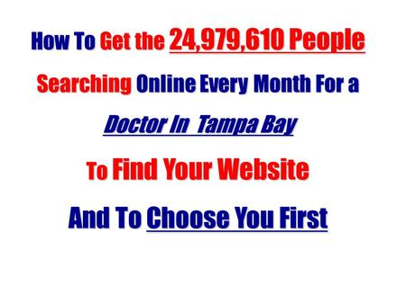 How To Get the 24,979,610 People Searching Online Every Month For a Doctor In Tampa Bay To Find Your Website And To Choose You First.