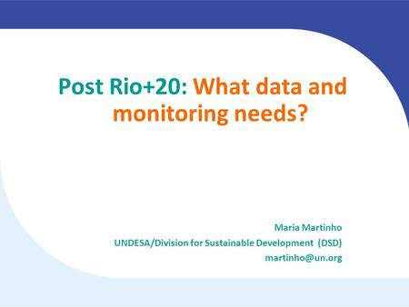 Post Rio+20: What data and monitoring needs? Maria Martinho UNDESA/Division for Sustainable Development (DSD)