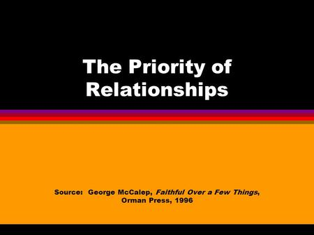 The Priority of Relationships Source: George McCalep, Faithful Over a Few Things, Orman Press, 1996.