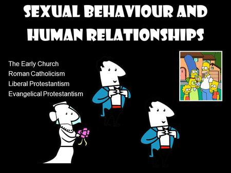 Sexual behaviour and Human Relationships The Early Church Roman Catholicism Liberal Protestantism Evangelical Protestantism.