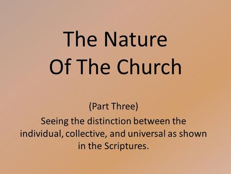 The Nature Of The Church (Part Three) Seeing the distinction between the individual, collective, and universal as shown in the Scriptures.