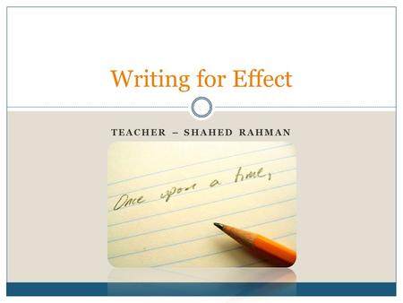 TEACHER – SHAHED RAHMAN Writing for Effect. Introduction Clarity Clarity is the biggest concern in most of the writing clarity Written communication within.