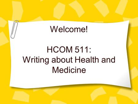 Welcome! HCOM 511: Writing about Health and Medicine.