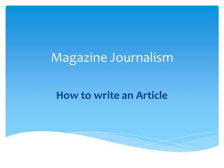 Magazine Journalism How to write an Article.