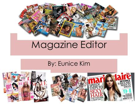 Magazine Editor By: Eunice Kim. Description (tasks+ responsibilities) Business/ Professional, or for the General Public General Public: -US Weekly -Cosmopolitan.