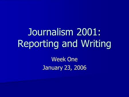 Journalism 2001: Reporting and Writing Week One January 23, 2006.