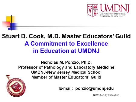 Stuart D. Cook, M.D. Master Educators' Guild A Commitment to Excellence in Education at UMDNJ Nicholas M. Ponzio, Ph.D. Professor of Pathology and Laboratory.