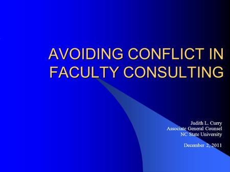 AVOIDING CONFLICT IN FACULTY CONSULTING Judith L. Curry Associate General Counsel NC State University December 2, 2011.
