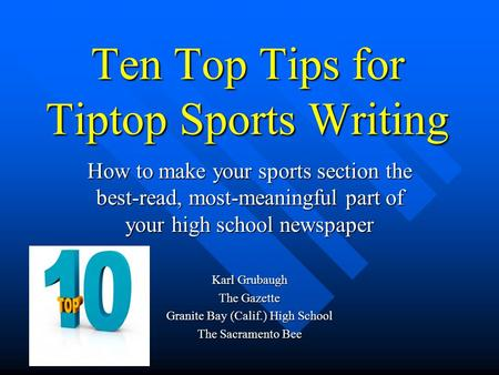 Ten Top Tips for Tiptop Sports Writing How to make your sports section the best-read, most-meaningful part of your high school newspaper Karl Grubaugh.