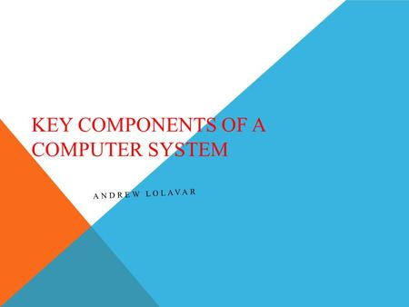 KEY COMPONENTS OF A COMPUTER SYSTEM ANDREW LOLAVAR.
