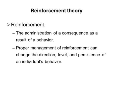 Reinforcement theory  Reinforcement. – The administration of a consequence as a result of a behavior. – Proper management of reinforcement can change.