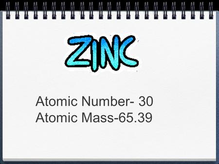 Atomic Number- 30 Atomic Mass-65.39. Metallic zinc was produced in the 13th century A.D. India by reducing calamine with organic substances such as wool.