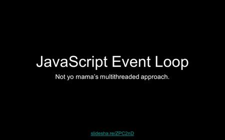 JavaScript Event Loop Not yo mama's multithreaded approach. slidesha.re/ZPC2nD.