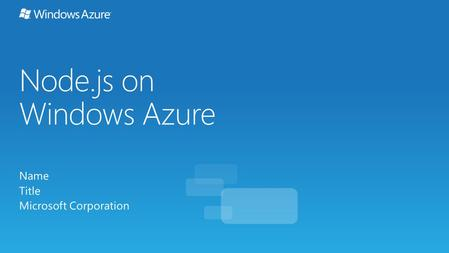 Node.js on Windows Azure Name Title Microsoft Corporation.