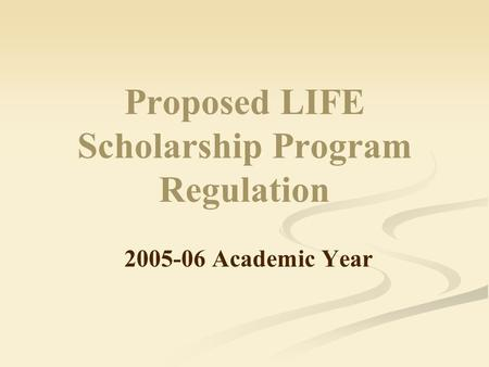 Proposed LIFE Scholarship Program Regulation 2005-06 Academic Year.