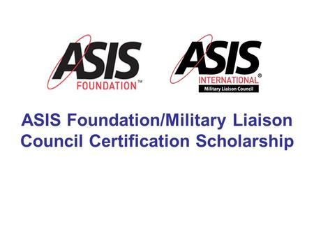 ASIS Foundation/Military Liaison Council Certification Scholarship.