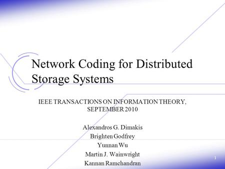 Network Coding for Distributed Storage Systems IEEE TRANSACTIONS ON INFORMATION THEORY, SEPTEMBER 2010 Alexandros G. Dimakis Brighten Godfrey Yunnan Wu.