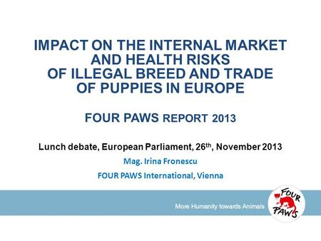 More Humanity towards Animals IMPACT ON THE INTERNAL MARKET AND HEALTH RISKS OF ILLEGAL BREED AND TRADE OF PUPPIES IN EUROPE FOUR PAWS REPORT 2013 Lunch.