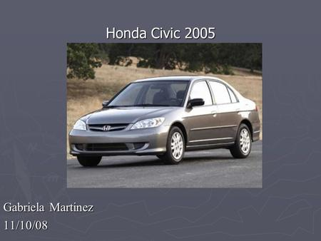 Gabriela Martinez 11/10/08 Honda Civic 2005. 2005 Honda Civic  Crash test rating: Good  MPG: 25 city/34 hwy miles  Affordable used car.