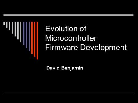 Evolution of Microcontroller Firmware Development David Benjamin.