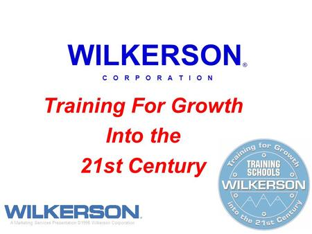 WILKERSON ® C O R P O R A T I O N Training For Growth Into the 21st Century A Marketing Services Presentation ©1998 Wilkerson Corporation.