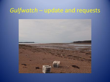 Gulfwatch – update and requests. Presentation at the GOMC WG Meeting, Halifax, NS,