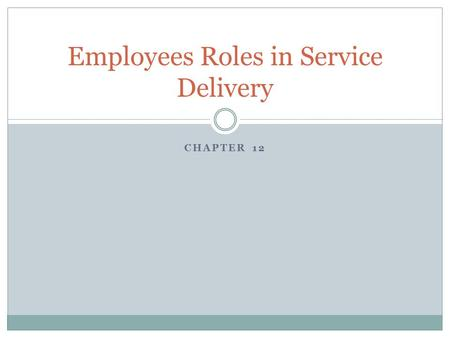 CHAPTER 12 Employees Roles in Service Delivery. Importance of Service Employees Directly linked to Gap 3 discussed in chapter 2 – the most difficult gap.