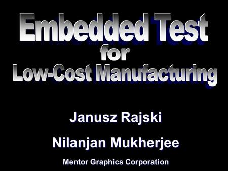 Janusz Rajski Nilanjan Mukherjee Mentor Graphics Corporation Janusz Rajski Nilanjan Mukherjee Mentor Graphics Corporation.