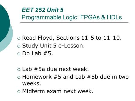 EET 252 Unit 5 Programmable Logic: FPGAs & HDLs  Read Floyd, Sections 11-5 to 11-10.  Study Unit 5 e-Lesson.  Do Lab #5.  Lab #5a due next week. 