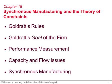 1 Slides used in class may be different from slides in student pack Chapter 18 Synchronous Manufacturing and the Theory of Constraints  Goldratt's Rules.