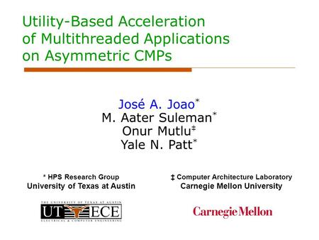 Utility-Based Acceleration of Multithreaded Applications on Asymmetric CMPs José A. Joao * M. Aater Suleman * Onur Mutlu ‡ Yale N. Patt * * HPS Research.