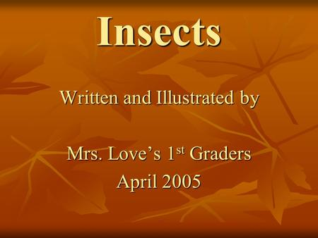 Insects Written and Illustrated by Mrs. Love's 1 st Graders April 2005.