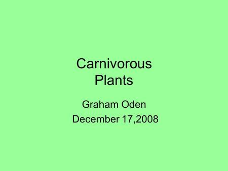 Carnivorous Plants Graham Oden December 17,2008. What are Carnivorous Plants? Carnivorous plants are plants that can eat insects and/or small animals.