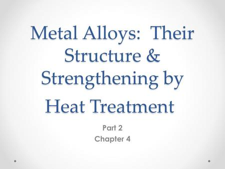 Metal Alloys: Their Structure & Strengthening by Heat Treatment Part 2 Chapter 4.