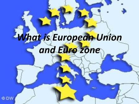 What is European Union and Euro zone. European Union Political Union Started 1952 27 Members Economic co-operation EU member states and affects 326 million.