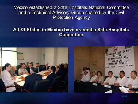 2010 Mexico established a Safe Hospitals National Committee and a Technical Advisory Group chaired by the Civil Protection Agency All 31 States in Mexico.