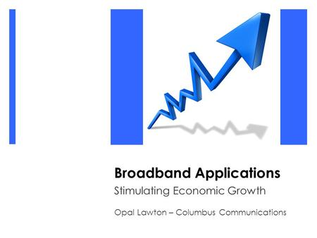 Broadband Applications Stimulating Economic Growth Opal Lawton – Columbus Communications.
