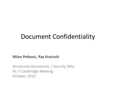 Document Confidentiality Milan Petkovic, Ray Krasinski Structured Documents / Security WGs HL-7 Cambridge Meeting October, 2010.