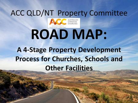 ACC QLD/NT Property Committee ROAD MAP: A 4-Stage Property Development Process for Churches, Schools and Other Facilities Version 1: August 2013.