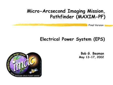 Final Version Bob G. Beaman May 13-17, 2002 Micro-Arcsecond Imaging Mission, Pathfinder (MAXIM-PF) Electrical Power System (EPS)