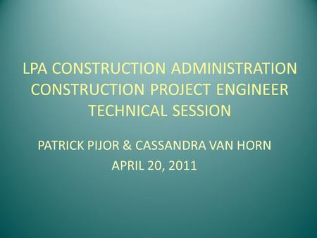 LPA CONSTRUCTION ADMINISTRATION CONSTRUCTION PROJECT ENGINEER TECHNICAL SESSION PATRICK PIJOR & CASSANDRA VAN HORN APRIL 20, 2011.