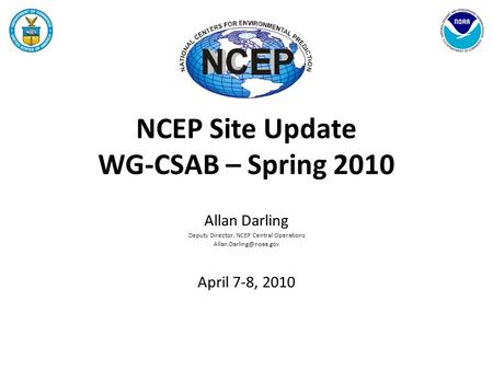 NCEP Site Update WG-CSAB – Spring 2010 Allan Darling Deputy Director, NCEP Central Operations April 7-8, 2010.