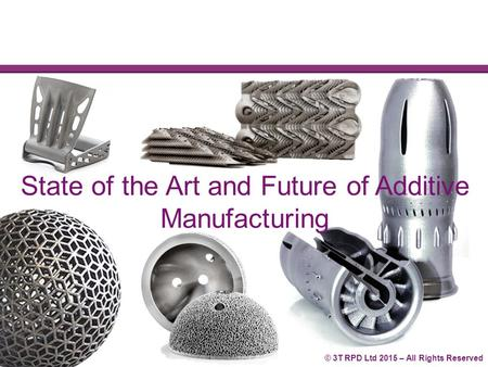 © 3T RPD Ltd 2015 – All Rights Reserved State of the Art and Future of Additive Manufacturing.